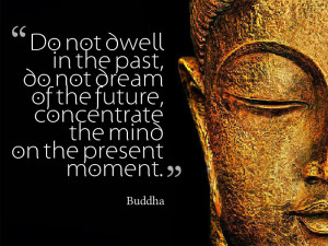 do-not-dwell-in-the-past-do-not-dream-of-the-future-concentrate-the ...