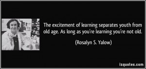 ... old age. As long as you're learning you're not old. - Rosalyn S. Yalow