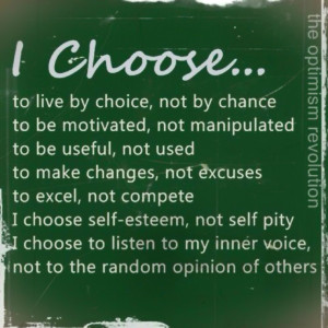 ... excel, not compete I choose self-esteem, not self pity I choose to