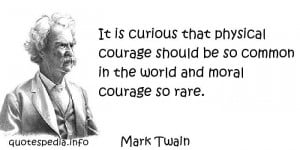 ... courage should be so common in the world and moral courage so rare