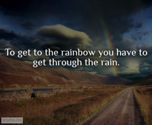 To get to the rainbow you have to get through the rain.