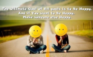 ... all goals is to be happy and if you want to be happy make someone else