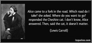 Alice came to a fork in the road. Which road do I take? she asked ...