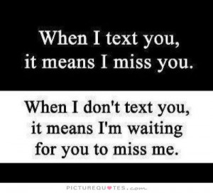 ... text you, it means i'm waiting for you to miss me Picture Quote #1