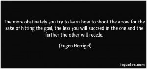 ... in the one and the further the other will recede. - Eugen Herrigel