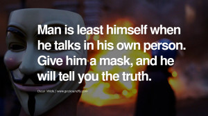 ... . Give him a mask, and he will tell you the truth. – Oscar Wilde