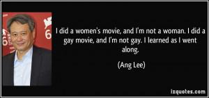 ... did a gay movie, and I'm not gay. I learned as I went along. - Ang Lee