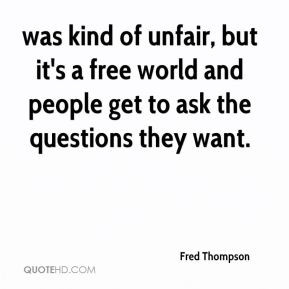 Fred Thompson was kind of unfair but it 39 s a free world and people