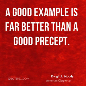 good example is far better than a good precept.