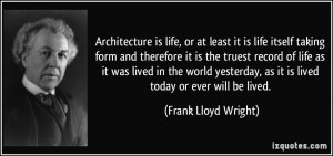 ... , as it is lived today or ever will be lived. - Frank Lloyd Wright