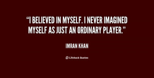 believed in myself. I never imagined myself as just an ordinary ...