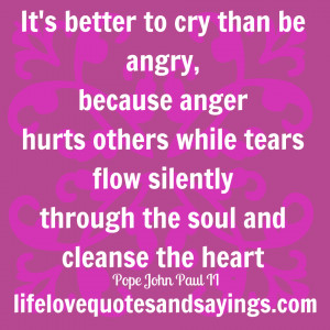It's better to cry than be angry, because anger hurts others while ...