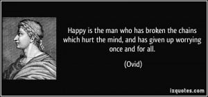 Happy is the man who has broken the chains which hurt the mind, and ...