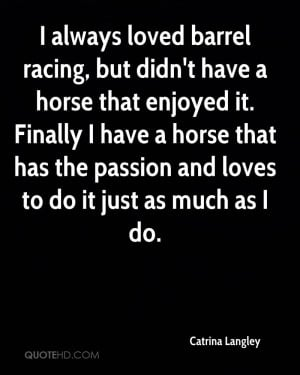 always loved barrel racing, but didn't have a horse that enjoyed it ...