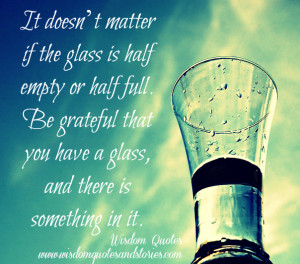 glass is half empty or half full. Be grateful that you have a glass ...