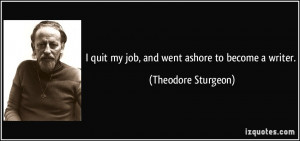 quit my job, and went ashore to become a writer. - Theodore Sturgeon
