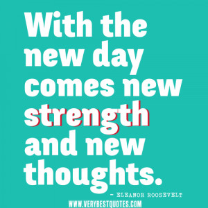 new day quotes, With the new day comes new strength and new thoughts.