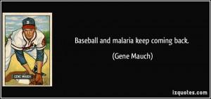 Baseball and malaria keep coming back. - Gene Mauch