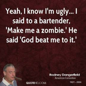 Rodney Dangerfield - Yeah, I know I'm ugly... I said to a bartender ...