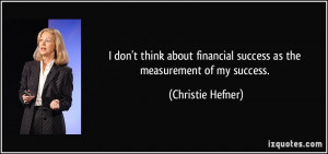... financial success as the measurement of my success. - Christie Hefner