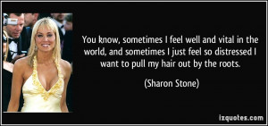 ... so distressed I want to pull my hair out by the roots. - Sharon Stone
