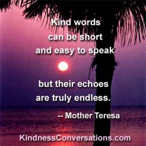 Kind words can be short and easy to speak but their echoes are truly ...