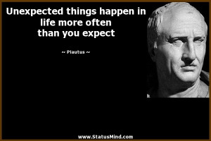 Unexpected things happen in life more often than you expect - Plautus ...