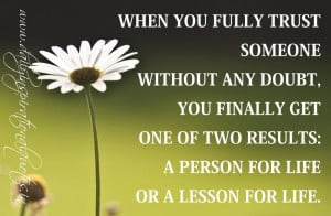... of two results: A person for life or A lesson for life. ~ Anonymous