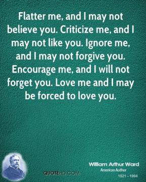 Flatter me, and I may not believe you. Criticize me, and I may not ...