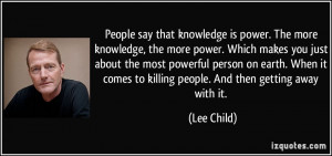 People say that knowledge is power. The more knowledge, the more power ...