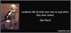Landlords, like all other men, love to reap where they never sowed ...