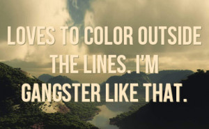 loves to color outside the lines. I'm gangster like that.