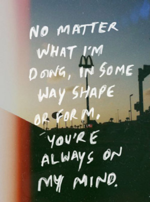 no-matter-what-im-doing-in-some-way-shape-or-for-me-youre-always-on-my ...