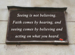 is not believing faith comes by hearing and seeing comes by believing ...