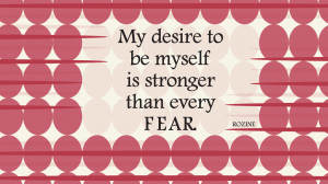 My desire to be myself is stronger than every fear.