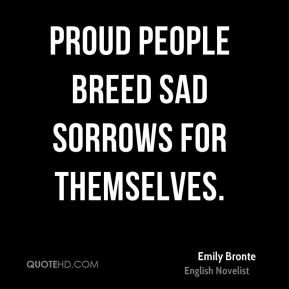 Proud people breed sad sorrows for themselves.