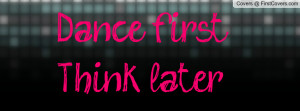 Dance first, Think later Profile Facebook Covers