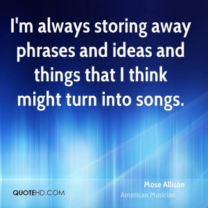 always storing away phrases and ideas and things that I think ...