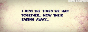 miss the times we had together... now their fading away ...