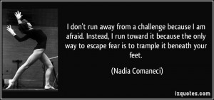 don't run away from a challenge because I am afraid. Instead, I run ...