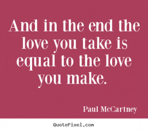 ... end the love you take is equal.. Paul McCartney greatest love sayings