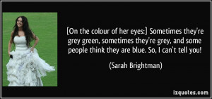 ... people think they are blue. So, I can't tell you! - Sarah Brightman