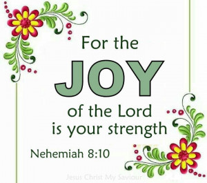 For the Joy of the Lord is your strength. Nehemiah 8 : 10