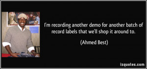 ... batch of record labels that we'll shop it around to. - Ahmed Best