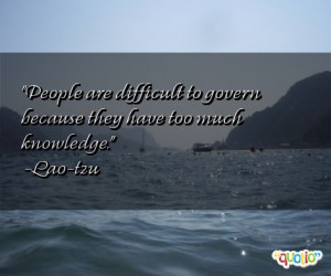 People are difficult to govern because they have too much knowledge ...
