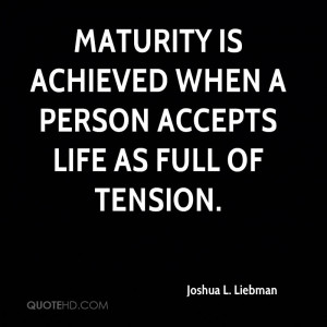 Maturity is achieved when a person accepts life as full of tension.