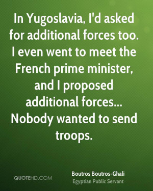 In Yugoslavia, I'd asked for additional forces too. I even went to ...