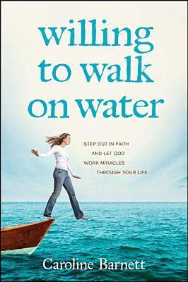 Willing to Walk on Water: Step Out in Faith and Let God Work Miracles ...