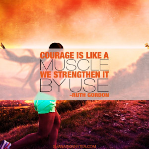 """... Courage is like a muscle. We strengthen it by use."""" – Ruth Gordon"""
