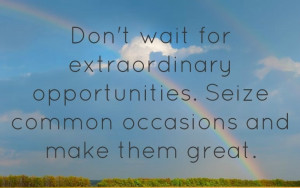 extraordinary opportunities seize common occasions and make them great ...